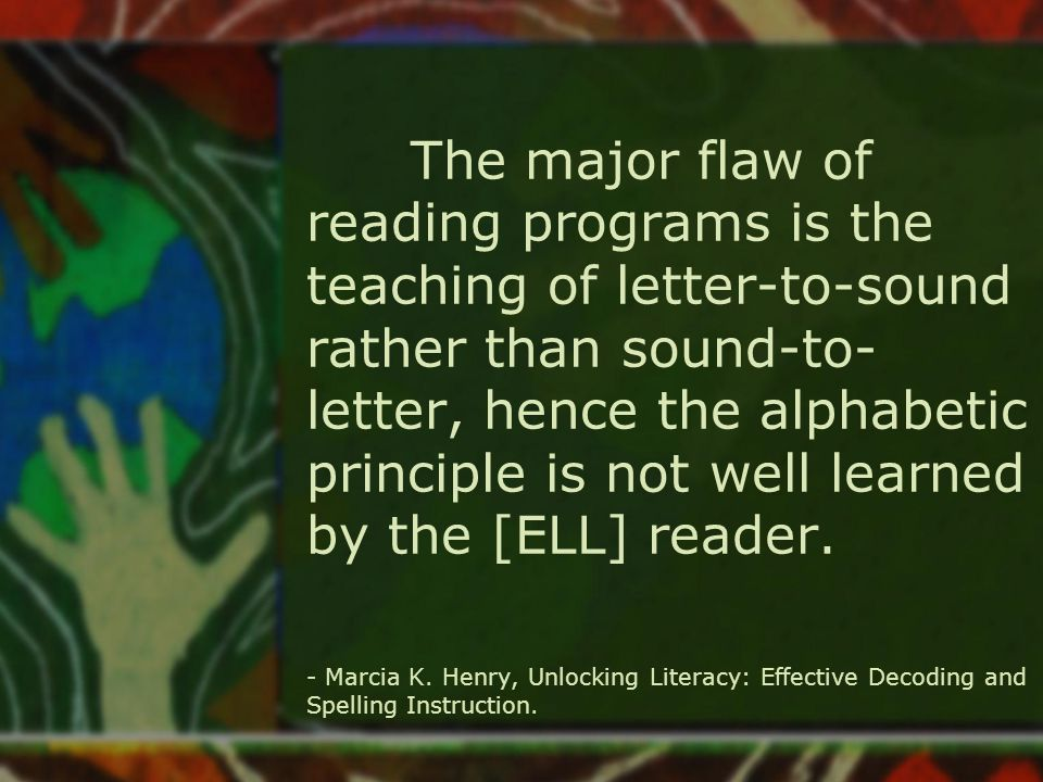 The major flaw of reading programs is the teaching of letter-to-sound rather than sound-to- letter, hence the alphabetic principle is not well learned by the [ELL] reader.